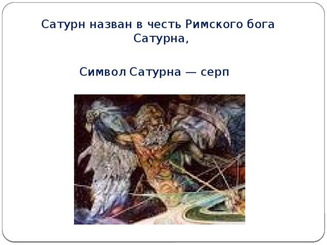 Сатурн назван в честь Римского бога Сатурна, Символ Сатурна — серп