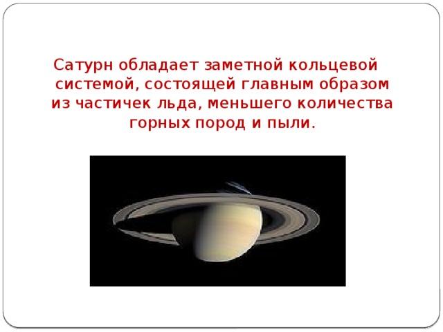 Сатурн обладает заметной кольцевой системой, состоящей главным образом из частичек льда, меньшего количества горных пород и пыли.