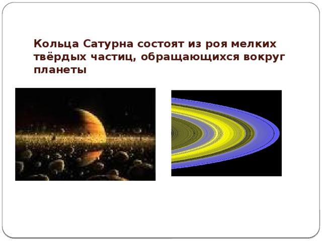 Кольца Сатурна состоят из роя мелких твёрдых частиц, обращающихся вокруг планеты