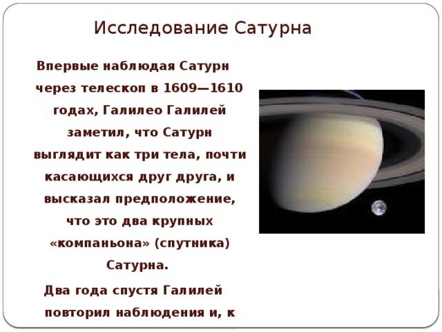 Исследование Сатурна Впервые наблюдая Сатурн через телескоп в 1609—1610 годах, Галилео Галилей заметил, что Сатурн выглядит как три тела, почти касающихся друг друга, и высказал предположение, что это два крупных «компаньона» (спутника) Сатурна. Два года спустя Галилей повторил наблюдения и, к своему изумлению, не обнаружил спутников.