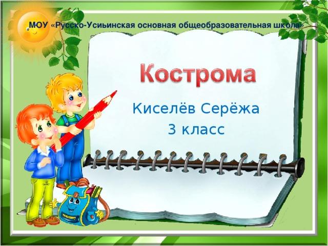 МОУ «Русско-Усиьинская основная общеобразовательная школа» Киселёв Серёжа 3 класс