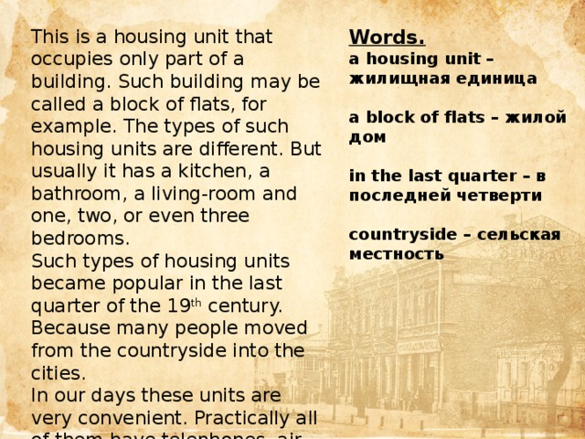 This is a housing unit that occupies only part of a building. Such building may be called a block of flats, for example. The types of such housing units are different. But usually it has a kitchen, a bathroom, a living-room and one, two, or even three bedrooms. Words. Such types of housing units became popular in the last quarter of the 19 th century. Because many people moved from the countryside into the cities. a housing unit – жилищная единица In our days these units are very convenient. Practically all of them have telephones, air conditioners, cable television and even a parking space. But in many of them families can't keep a pet.  а block of flats – жилой дом  in the last quarter – в последней четверти  countryside – сельская местность Цель