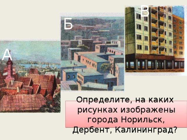 В Б А Определите, на каких рисунках изображены города Норильск, Дербент, Калининград?