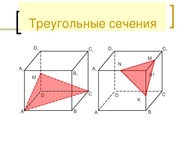 Треугольные сечения D 1 D 1 C 1 C 1 M N A 1 A 1 B 1 B1 M C C D D K B A B A