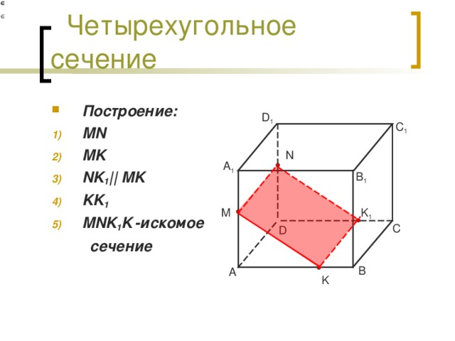 Четырехугольное сечение Построение: MN MK NK 1 || MK KK 1 MNK 1 K  -искомое  сечение  D 1 C 1 N A 1 B 1 K 1 M C D B A K