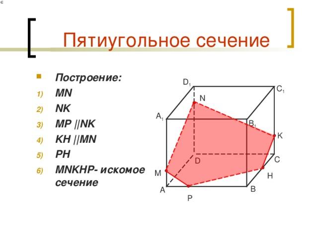 Пятиугольное сечение Построение: MN NK MP || NK KH || MN PH MNKHP- искомое сечение   D 1 C 1 N A 1 B 1 K C D M H B A P