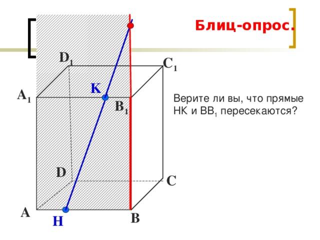 Блиц-опрос. D 1 С 1 K Верите ли вы, что прямые НК и ВВ 1 пересекаются? А 1 B 1 D С А В H