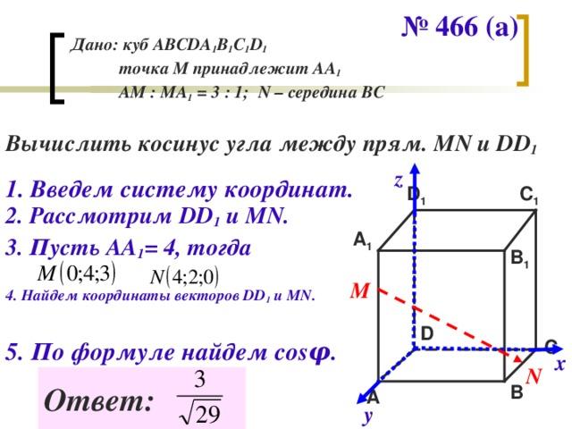 № 466 (а) Дано: куб АВС DA 1 B 1 C 1 D 1   точка М принадлежит АА 1  АМ : МА 1 = 3 : 1; N – середина ВС Вычислить косинус угла между прям. MN и DD 1 z 1 . Введем систему координат. D 1 C 1 2. Рассмотрим DD 1  и М N . A 1 3. Пусть АА 1 = 4, тогда B 1 М 4. Найдем координаты векторов DD 1  и MN. D 5. По формуле найдем cos φ . C х N Ответ: B A у