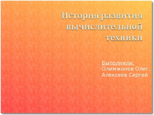 Выполнили: Олимжонов Олег, Алексеев Сергей