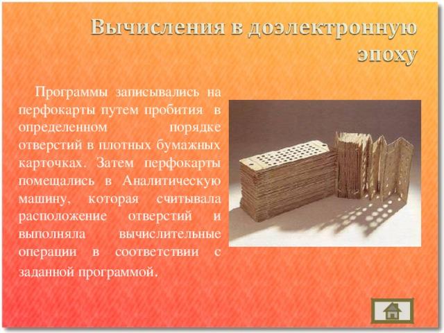 Программы записывались на перфокарты путем пробития в определенном порядке отверстий в плотных бумажных карточках. Затем перфокарты помещались в Аналитическую машину, которая считывала расположение отверстий и выполняла вычислительные операции в соответствии с заданной программой .