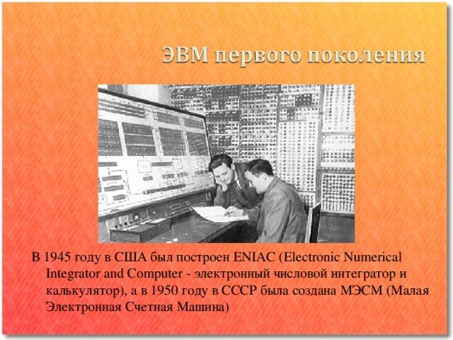 В 1945 году в США был построен ENIAC (Electronic Numerical Integrator and Computer - электронный числовой интегратор и калькулятор), а в 1950 году в СССР была создана МЭСМ (Малая Электронная Счетная Машина)