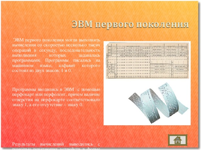 ЭВМ первого поколения могли выполнять вычисления со скоростью несколько тысяч операций в секунду, последовательность выполнения которых задавалась программами. Программы писались на машинном языке, алфавит которого состоял из двух знаков: 1 и 0.  Программы вводились в ЭВМ с помощью перфокарт или перфолент, причем наличие  отверстия на перфокарте соответствовало знаку 1, а его отсутствие – знаку 0.   Результаты вычислений выводились с помощью печатающих устройств в форме длинных последовательностей нулей и единиц. Писать программы на машинном языке и расшифровывать результаты вычислений могли только квалифицированные программисты, понимавшие язык первых ЭВМ.