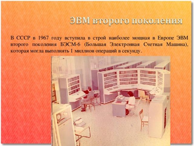 В СССР в 1967 году вступила в строй наиболее мощная в Европе ЭВМ второго поколения БЭСМ-6 (Большая Электронная Счетная Машина), которая могла выполнять 1 миллион операций в секунду.