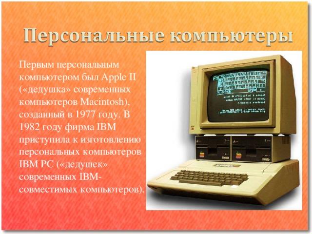 Первым персональным компьютером был Аррle II («дедушка» современных компьютеров Маcintosh), созданный в 1977 году. В 1982 году фирма IBM приступила к изготовлению персональных компьютеров IВМ РС («дедушек» современных IВМ-совместимых компьютеров).