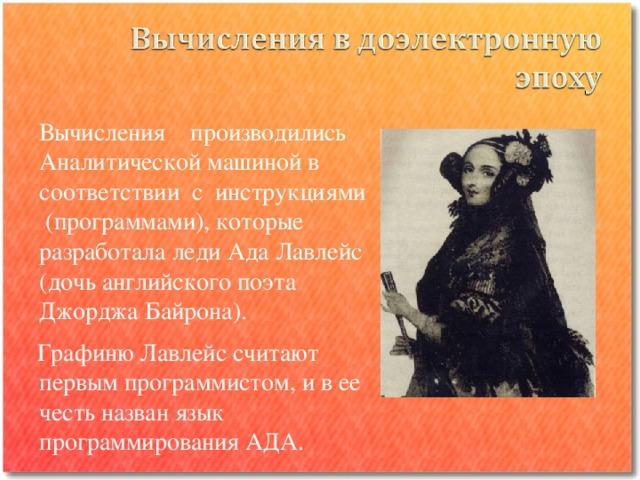 Вычисления производились Аналитической машиной в соответствии с инструкциями (программами), которые разработала леди Ада Лавлейс (дочь английского поэта Джорджа Байрона).  Графиню Лавлейс считают первым программистом, и в ее честь назван язык программирования АДА.