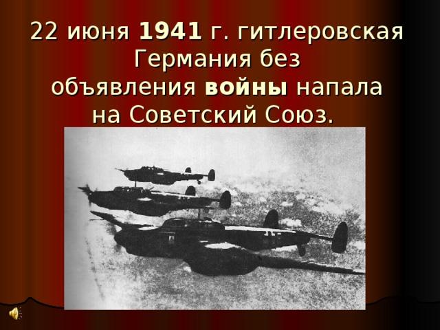 22 июня 1941 г. гитлеровская Германия без объявления войны напала наСоветский Союз.
