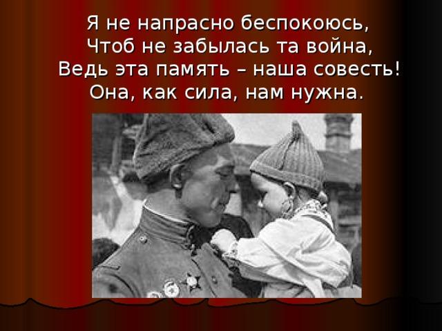 Я не напрасно беспокоюсь,  Чтоб не забылась та война,  Ведь эта память – наша совесть!  Она, как сила, нам нужна.