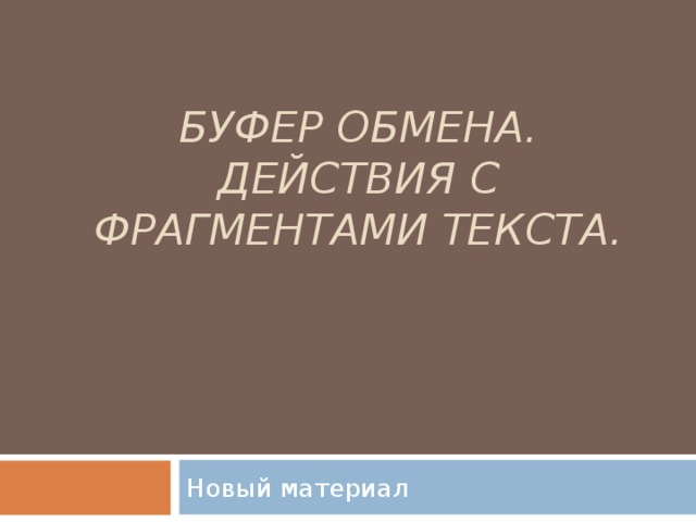 БУФЕР ОБМЕНА. ДЕЙСТВИЯ С ФРАГМЕНТАМИ ТЕКСТА.   Новый материал