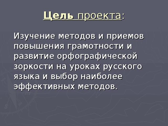 Цель проекта  Изучение методов и приемов повышения грамотности и развитие орфографической зоркости на уроках русского языка и выбор наиболее эффективных методов.