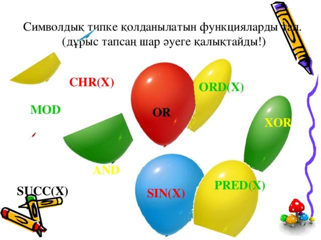 Символдық типке қолданылатын функцияларды тап.  (дұрыс тапсаң шар әуеге қалықтайды!) CHR(X) ORD(X) MOD OR XOR AND PRED(X) SUCC(X) SIN(X)