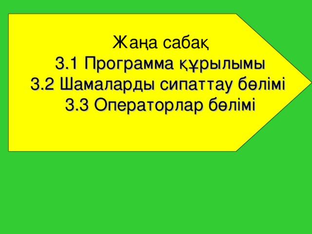 Жаңа сабақ 3 .1 Программа құрылымы 3.2 Шамаларды сипаттау бөлімі  3.3 Операторлар бөлімі
