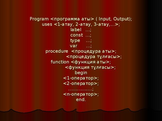 Program  ( Input, Output);  uses ;  label …;  const …;  type …;  var …;  procedure ;  ;  function ;    ;  begin  ;  ;  …………….;  ;  end.