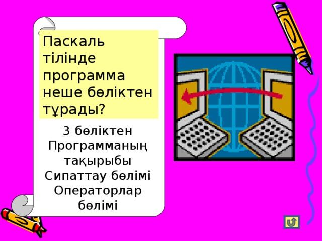 Паскаль тілінде программа неше бөліктен тұрады? 3 бөліктен Программаның тақырыбы Сипаттау бөлімі Операторлар бөлімі