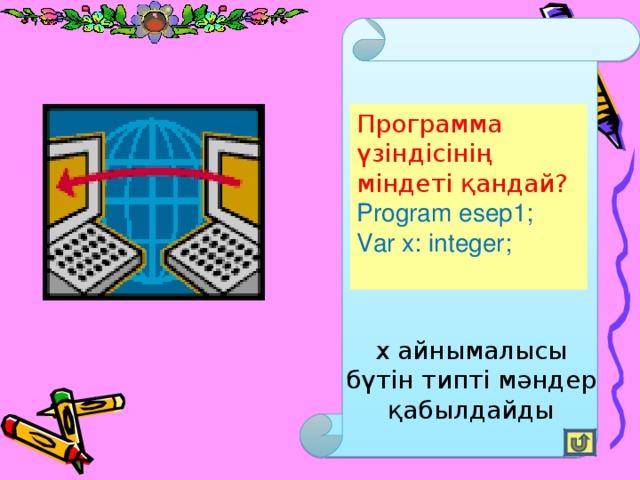 Программа үзіндісінің міндеті қандай?  Program esep1; Var x: integer; x айнымалысы бүтін типті мәндер қабылдайды