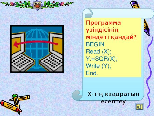 Программа үзіндісінің міндеті қандай?  BEGIN Read (X); Y:=SQR(X); Write (Y); End. Х-тің квадратын есептеу