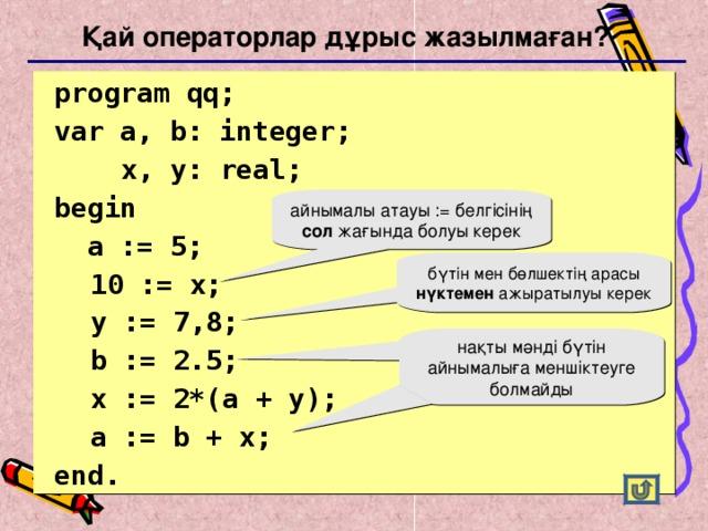 Қай операторлар дұрыс жазылмаған?  program qq;  var a, b: integer;    x, y: real;   begin   a := 5;  10 := x;  y := 7 , 8;  b := 2.5;  x := 2*(a + y);   a := b + x;  end. айнымалы атауы := белгісінің сол жағында болуы керек бүтін мен бөлшектің арасы нүктемен ажыратылуы керек нақты мәнді бүтін айнымалыға меншіктеуге болмайды