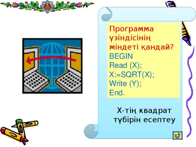 Программа үзіндісінің міндеті қандай?  BEGIN Read (X); Х :=SQR Т (X); Write (Y); End. Х-тің квадрат түбірін есептеу