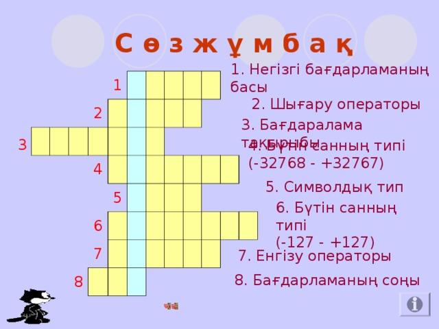 С ө з ж ұ м б а қ 1. Негізгі ба ғдарламаның басы 3   1  2      4       5    6 8    7                          2. Шығару операторы 3. Бағдаралама тақырыбы 4. Бүтін санның типі  (-32768 - +32767) 5. Символдық тип 6. Бүтін санның типі  (-127 - +127) 7. Енгізу операторы 8. Бағдарламаның соңы