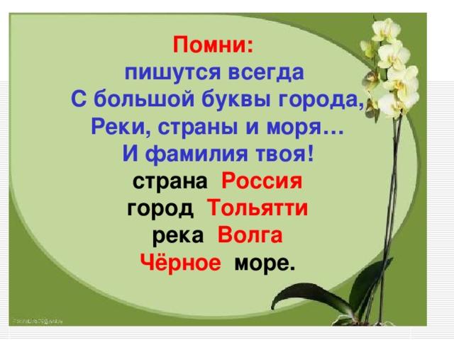 Помни:  пишутся всегда  С большой буквы города,  Реки, страны и моря…  И фамилия твоя!  страна  Россия  город  Тольятти  река  Волга  Чёрное   море.