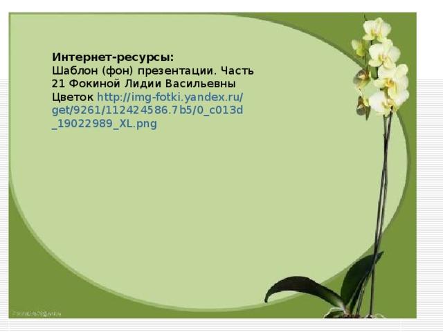 Интернет-ресурсы: Шаблон (фон) презентации. Часть 21 Фокиной Лидии Васильевны Цветок http :// img - fotki . yandex . ru / get /9261/112424586.7 b 5/0_ c 013 d _19022989_ XL . png
