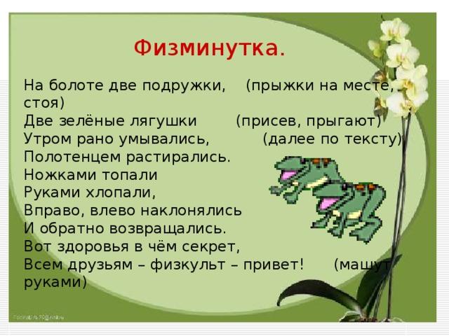 Физминутка. На болоте две подружки, (прыжки на месте, стоя) Две зелёные лягушки (присев, прыгают) Утром рано умывались, (далее по тексту) Полотенцем растирались. Ножками топали Руками хлопали, Вправо, влево наклонялись И обратно возвращались. Вот здоровья в чём секрет, Всем друзьям – физкульт – привет! (машут руками)