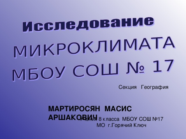 Секция География МАРТИРОСЯН МАСИС АРШАКОВИЧ Ученик 8 класса МБОУ СОШ №17 МО г.Горячий Ключ