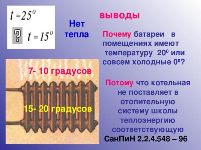 выводы Нет тепла Почему батареи в помещениях имеют  температуру 20 0 или совсем холодные 0 0 ? 7- 10 градусов Потому что котельная не поставляет в отопительную систему школы теплоэнергию соответствующую СанПиН 2.2.4.548 – 96  15- 20 градусов 6