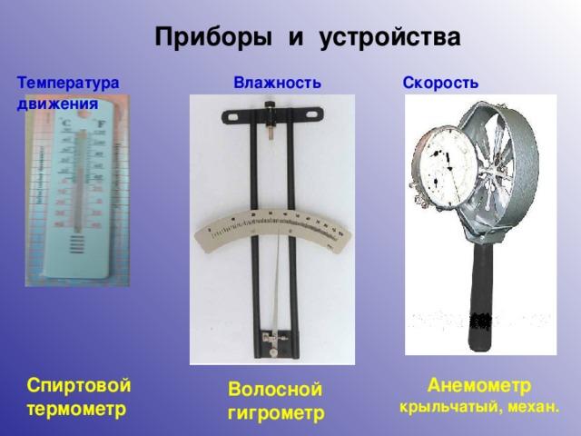 Приборы и устройства Температура  Влажность  Скорость движения Спиртовой термометр Анемометр крыльчатый, механ. Волосной гигрометр 6