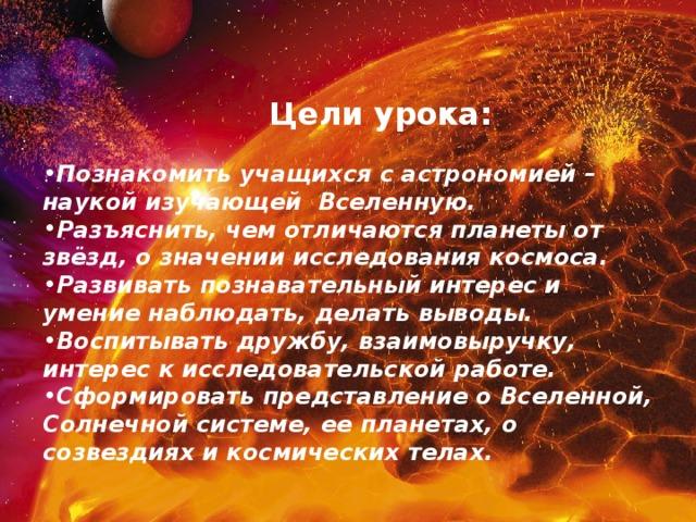Цели урока: Познакомить учащихся с астрономией – наукой изучающей Вселенную. Разъяснить, чем отличаются планеты от звёзд, о значении исследования космоса. Развивать познавательный интерес и умение наблюдать, делать выводы. Воспитывать дружбу, взаимовыручку, интерес к исследовательской работе. Сформировать представление о Вселенной, Солнечной системе, ее планетах, о созвездиях и космических телах.