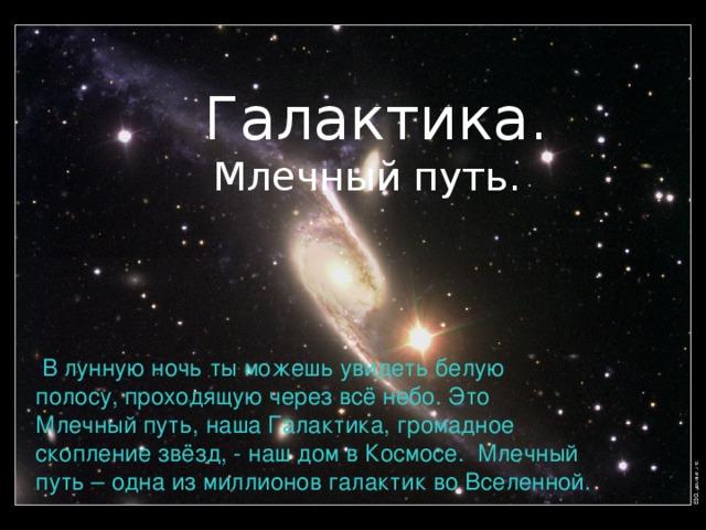 Галактика. Млечный путь.   В лунную ночь ты можешь увидеть белую полосу, проходящую через всё небо. Это Млечный путь, наша Галактика, громадное скопление звёзд, - наш дом в Космосе. Млечный путь – одна из миллионов галактик во Вселенной.