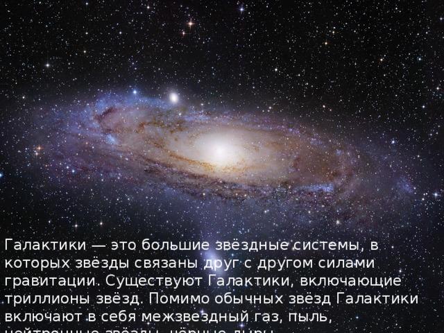 Галактики — это большие звёздные системы, в которых звёзды связаны друг с другом силами гравитации. Существуют Галактики, включающие триллионы звёзд. Помимо обычных звёзд Галактики включают в себя межзвездный газ, пыль, нейтронные звёзды, чёрные дыры.