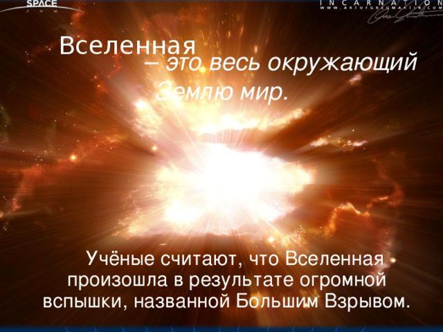 – это весь окружающий Землю мир. Вселенная  Учёные считают, что Вселенная произошла в результате огромной вспышки, названной Большим Взрывом.