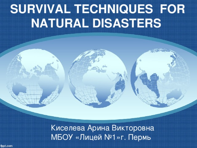 SURVIVAL TECHNIQUES FOR NATURAL DISASTERS Киселева Арина Викторовна МБОУ «Лицей №1»г. Пермь