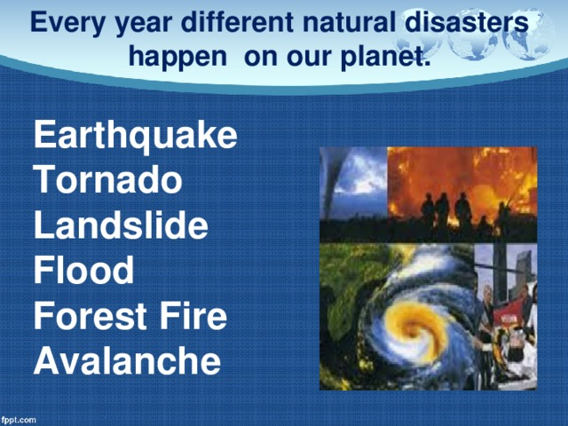 Every year different natural disasters happen on our planet. Earthquake Tornado Landslide Flood Forest Fire Avalanche