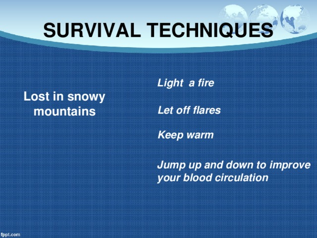 SURVIVAL TECHNIQUES Light a fire Lost in snowy mountains Let off flares Keep warm Jump up and down to improve your blood circulation