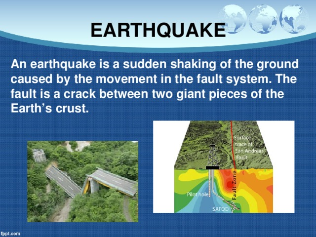 EARTHQUAKE An earthquake is a sudden shaking of the ground caused by the movement in the fault system. The fault is a crack between two giant pieces of the Earth's crust.