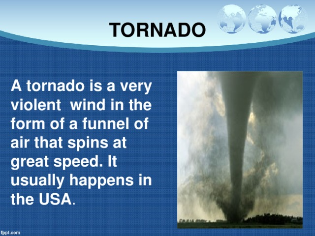TORNADO A tornado is a very violent wind in the form of a funnel of air that spins at great speed. It usually happens in the USA .