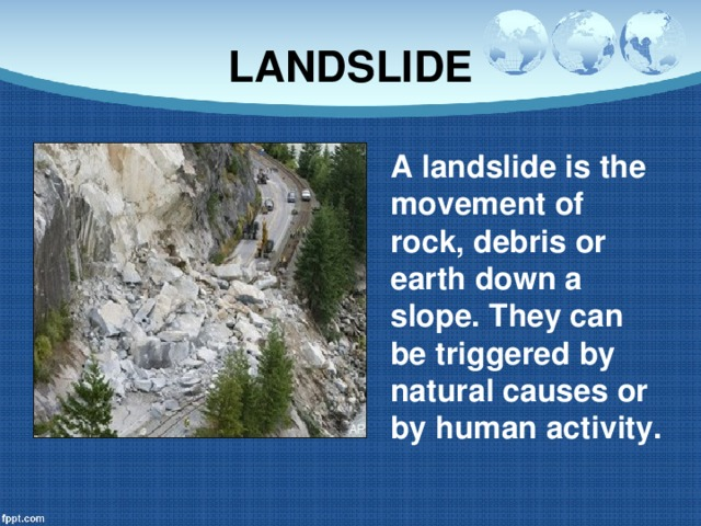 LANDSLIDE A landslide is the movement of rock, debris or earth down a slope. They can be triggered by natural causes or by human activity.