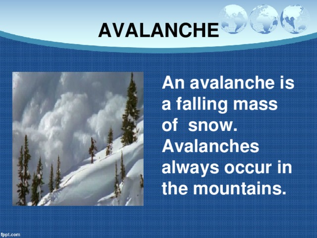 AVALANCHE An avalanche is a falling mass of snow. Avalanches always occur in the mountains.