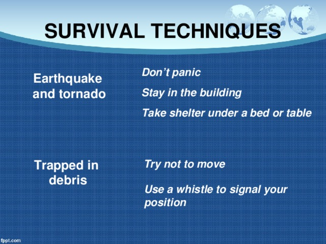 SURVIVAL TECHNIQUES Don't panic Earthquake  and tornado Stay in the building Take shelter under a bed or table Trapped in Try not to move debris Use a whistle to signal your position